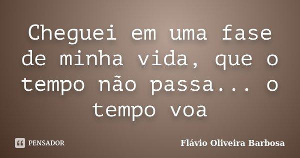 Cheguei em uma fase de minha vida, que o tempo não passa... o tempo voa... Frase de Flávio Oliveira barbosa.