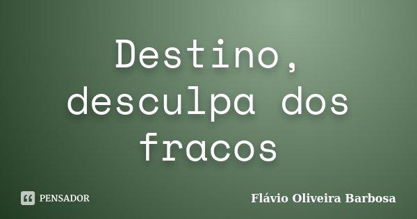 Destino, desculpa dos fracos... Frase de Flávio Oliveira Barbosa.