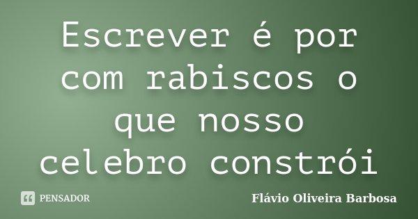 Escrever é por com rabiscos o que nosso celebro constrói... Frase de Flávio Oliveira Barbosa.