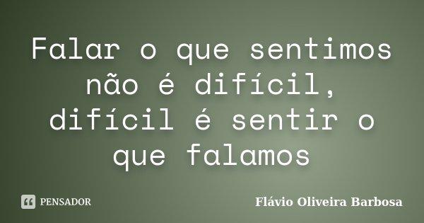 Falar o que sentimos não é difícil, difícil é sentir o que falamos... Frase de Flávio Oliveira barbosa.
