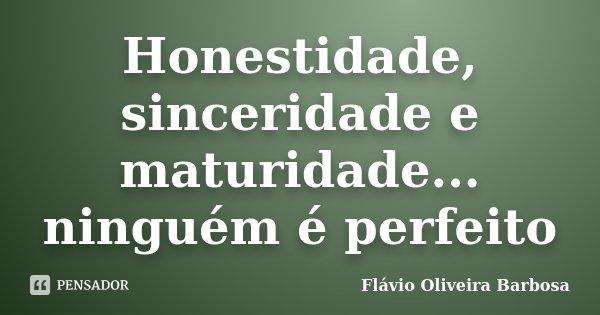 Honestidade, sinceridade e maturidade... ninguém é perfeito... Frase de Flávio Oliveira Barbosa.