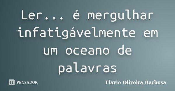 Ler... é mergulhar infatigávelmente em um oceano de palavras... Frase de Flávio Oliveira Barbosa.