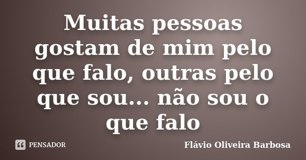 Muitas pessoas gostam de mim pelo que falo, outras pelo que sou... não sou o que falo... Frase de Flávio Oliveira Barbosa.