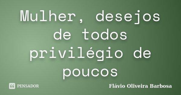 Mulher, desejos de todos privilégio de poucos... Frase de Flávio Oliveira Barbosa.