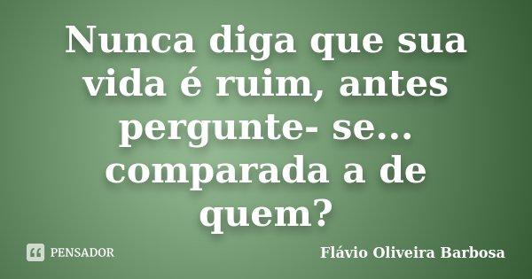 Nunca diga que sua vida é ruim, antes pergunte- se... comparada a de quem?... Frase de Flávio Oliveira Barbosa.