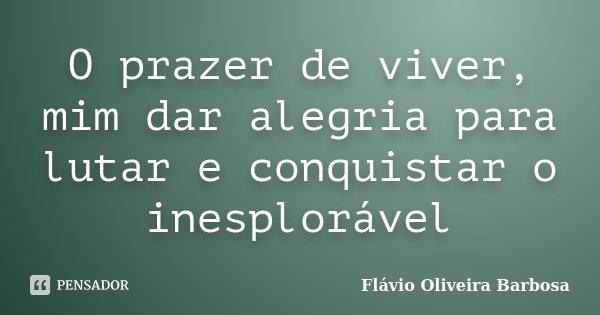 O prazer de viver, mim dar alegria para lutar e conquistar o inesplorável... Frase de Flávio Oliveira Barbosa.