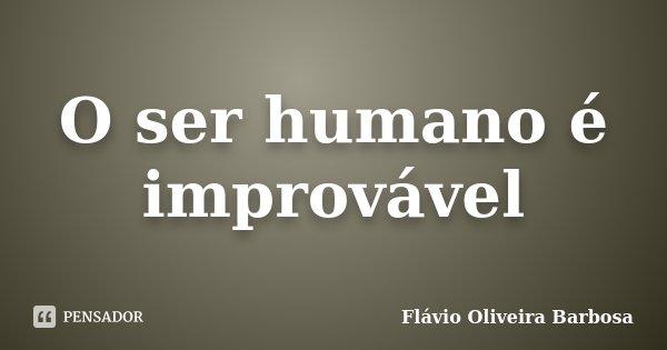 O ser humano é improvável... Frase de Flávio Oliveira Barbosa.