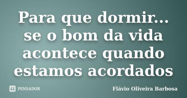 Para que dormir... se o bom da vida acontece quando estamos acordados... Frase de Flávio Oliveira Barbosa.