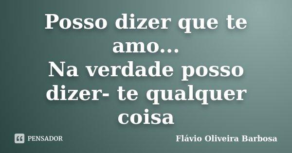 Posso dizer que te amo... Na verdade posso dizer- te qualquer coisa... Frase de Flávio Oliveira Barbosa.