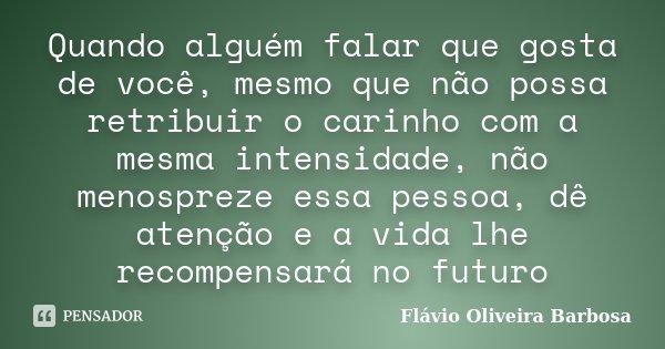 Quando alguém falar que gosta de você, mesmo que não possa retribuir o carinho com a mesma intensidade, não menospreze essa pessoa, dê atenção e a vida lhe reco... Frase de Flávio Oliveira Barbosa.