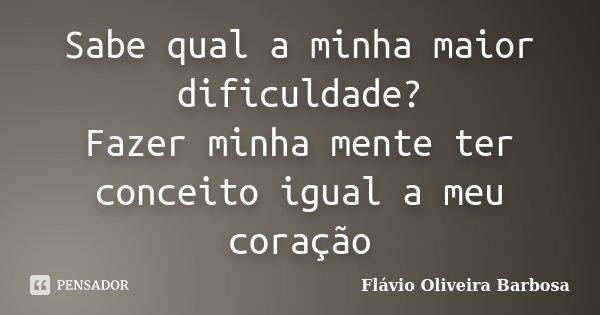Sabe qual a minha maior dificuldade? Fazer minha mente ter conceito igual a meu coração... Frase de Flávio Oliveira Barbosa.