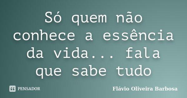 Só quem não conhece a essência da vida... fala que sabe tudo... Frase de Flávio Oliveira Barbosa.
