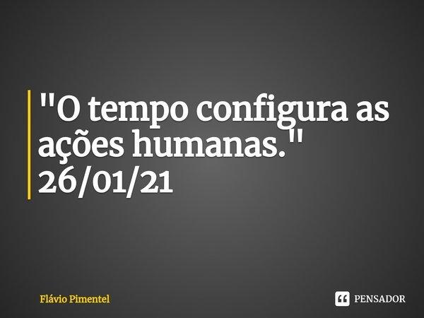 """""""O tempo configura as ações humanas."""" 26/01/21... Frase de Flávio Pimentel."""