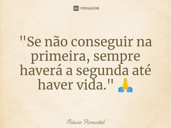 """""""Se não conseguir na primeira, sempre haverá a segunda até haver vida."""" 🙏... Frase de Flávio Pimentel."""