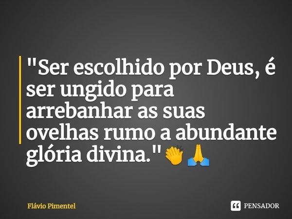 """""""Ser escolhido por Deus, é ser ungido para arrebanhar as suas ovelhas rumo a abundante glória divina.""""👏🙏... Frase de Flávio Pimentel."""
