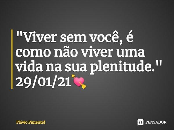 """""""Viver sem você, é como não viver uma vida na sua plenitude."""" 29/01/21💘... Frase de Flávio Pimentel."""