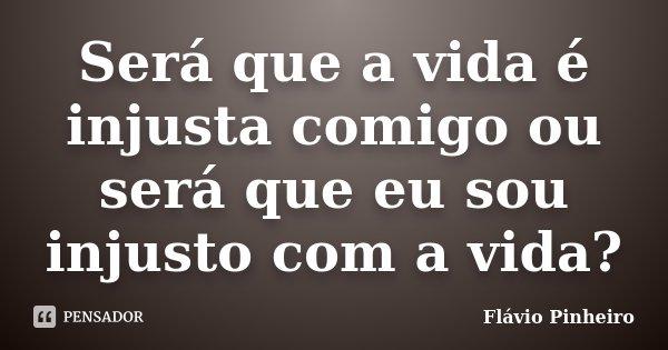 Será Que A Vida é Injusta Comigo Ou Flávio Pinheiro