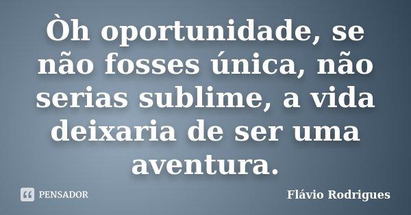 Òh oportunidade, se não fosses única, não serias sublime, a vida deixaria de ser uma aventura.... Frase de Flávio Rodrigues.