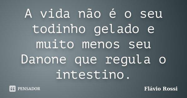 A vida não é o seu todinho gelado e muito menos seu Danone que regula o intestino.... Frase de Flávio Rossi.