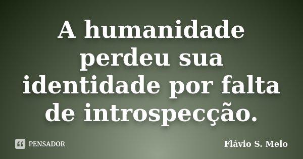 A humanidade perdeu sua identidade por falta de introspecção.... Frase de Flávio S. Melo.