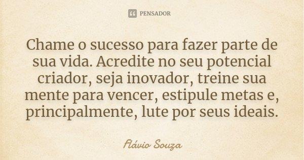 Chame o sucesso para fazer parte de sua vida. Acredite no seu potencial criador, seja inovador, treine sua mente para vencer, estipule metas e, principalmente, ... Frase de Flávio Souza.