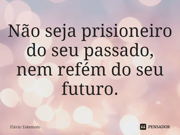Não seja prisioneiro do seu passado, nem refém do seu futuro.... Frase de Flávio Takemoto.