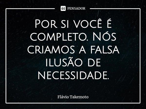 Por si você é completo. Nós criamos a falsa ilusão de necessidade.... Frase de Flávio Takemoto.