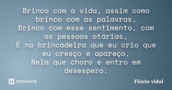 Brinco com a vida, assim como brinco com as palavras, Brinco com esse sentimento, com as pessoas otárias, É na brincadeira que eu crio que eu cresço e apareço, ... Frase de Flávio Vidal.