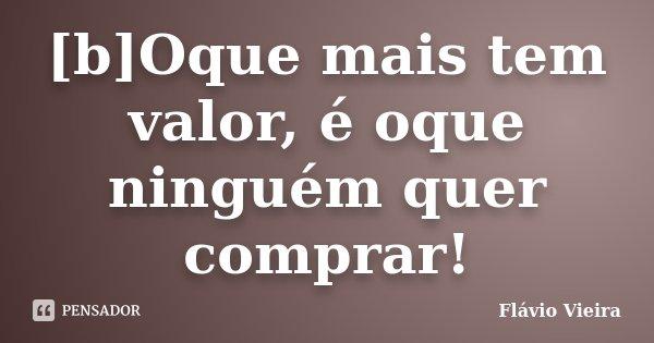 [b]Oque mais tem valor, é oque ninguém quer comprar!... Frase de Flávio Vieira.