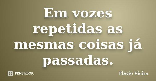 Em vozes repetidas as mesmas coisas já passadas.... Frase de Flávio Vieira.