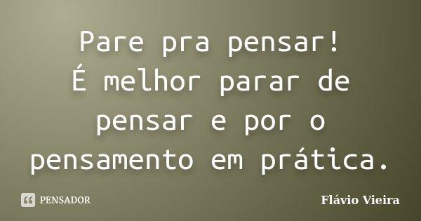 Pare pra pensar! É melhor parar de pensar e por o pensamento em prática.... Frase de Flávio Vieira.