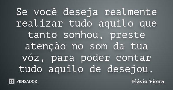 Se você deseja realmente realizar tudo aquilo que tanto sonhou, preste atenção no som da tua vóz, para poder contar tudo aquilo de desejou.... Frase de Flávio Vieira.