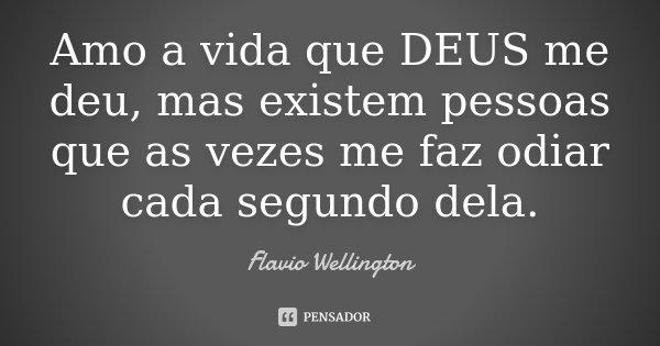 Amo a vida que DEUS me deu, mas existem pessoas que as vezes me faz odiar cada segundo dela.... Frase de Flavio Wellington.