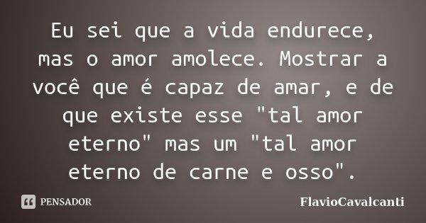 """Eu sei que a vida endurece, mas o amor amolece. Mostrar a você que é capaz de amar, e de que existe esse """"tal amor eterno"""" mas um """"tal amor etern... Frase de FlavioCavalcanti."""