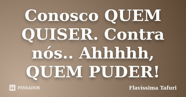 Conosco QUEM QUISER. Contra nós.. Ahhhhh, QUEM PUDER!... Frase de Flavíssima Tafuri.