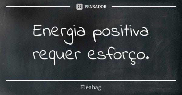 Energia Positiva Requer Esforço Fleabag