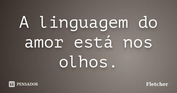 A linguagem do amor está nos olhos.... Frase de Fletcher.