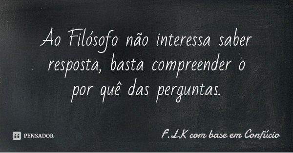 Ao Filósofo não interessa saber resposta, basta compreender o por quê das perguntas.... Frase de F.LK com base em Confúcio.