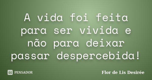 A vida foi feita para ser vivida e não para deixar passar despercebida!... Frase de Flor de Lis Desirée.