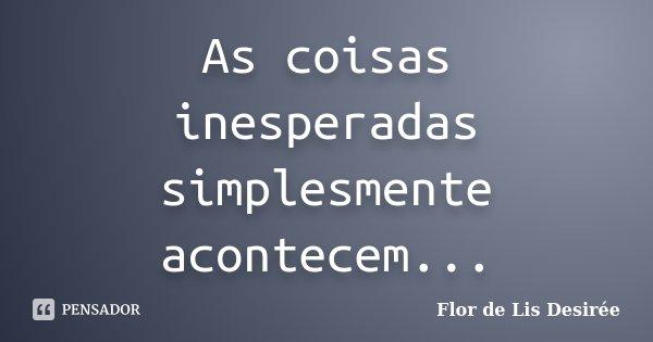 As coisas inesperadas simplesmente acontecem...... Frase de Flor de Lis Desirée.