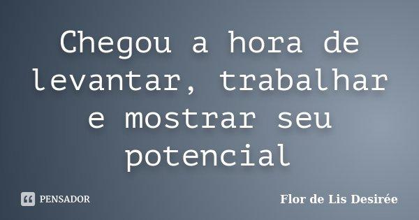 Chegou a hora de levantar, trabalhar e mostrar seu potencial... Frase de Flor de Lis Desirée.