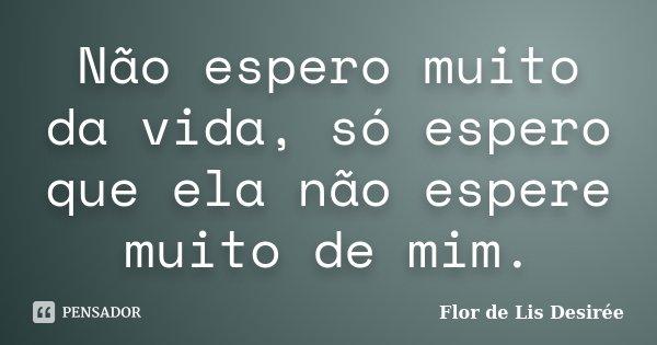 Não espero muito da vida, só espero que ela não espere muito de mim.... Frase de Flor de Lis Desirée.