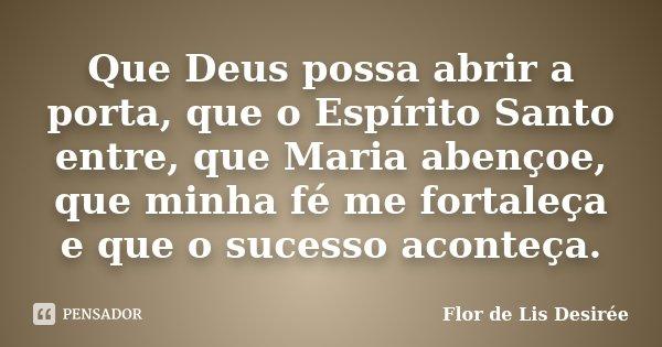 Que Deus possa abrir a porta, que o Espírito Santo entre, que Maria abençoe, que minha fé me fortaleça e que o sucesso aconteça.... Frase de Flor de Lis Desirée.