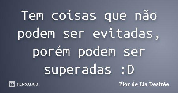 Tem coisas que não podem ser evitadas, porém podem ser superadas :D... Frase de Flor de Lis Desirée.