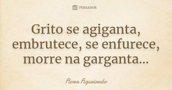 Grito se agiganta, embrutece, se enfurece, morre na garganta...... Frase de Flora Figueiredo.