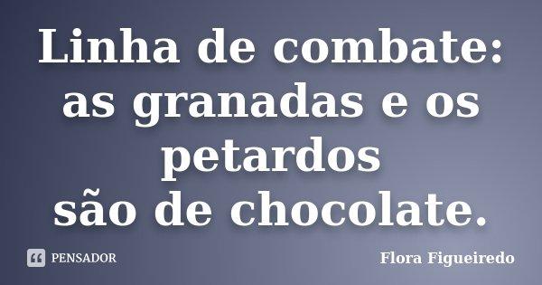 Linha de combate: as granadas e os petardos são de chocolate.... Frase de Flora Figueiredo.