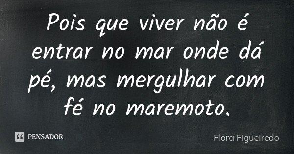Pois que viver não é entrar no mar onde dá pé, mas mergulhar com fé no maremoto.... Frase de Flora Figueiredo.