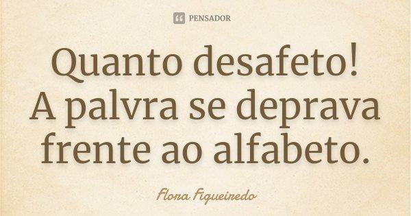 Quanto desafeto! A palvra se deprava frente ao alfabeto.... Frase de Flora Figueiredo.