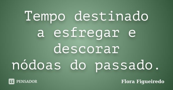 Tempo destinado a esfregar e descorar nódoas do passado.... Frase de Flora Figueiredo.