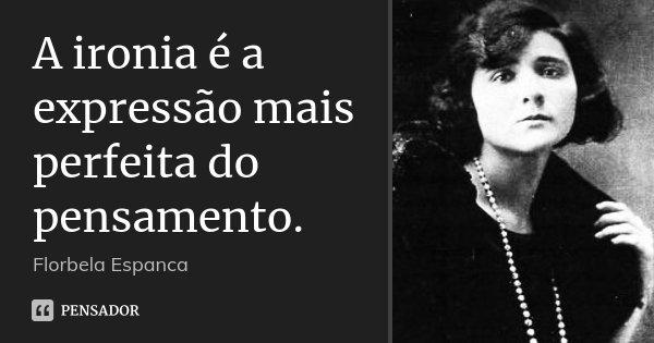 A ironia é a expressão mais perfeita do pensamento.... Frase de Florbela Espanca.